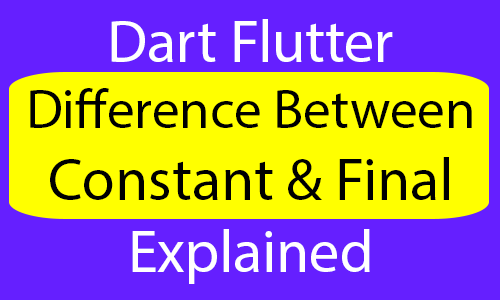 Flutter Dart Difference Between Constant and Final Explained Example